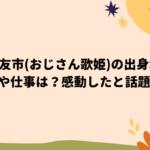 小崎友市(おじさん歌姫)の出身地や動画や仕事は?感動したと話題!
